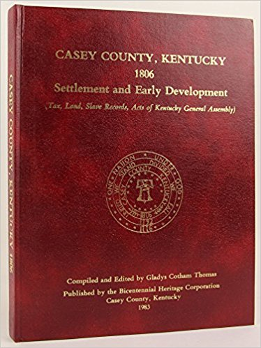 Casey County, Kentucky 1806: Settlement and Early Development (Tax, Land, Slave Record, Acts of Kentucky Assembly) - Bicentennial Heritage Corporation Casey County, Kentucky