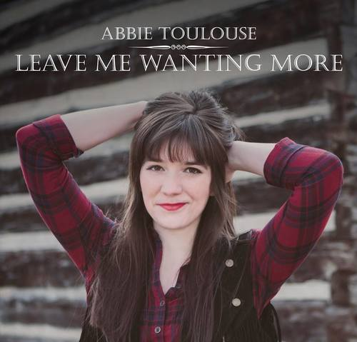 "Abbie Toulouse  ""Leave Me Wanting More""  Mixed by Travis Ball  Mastered by Mike Cervantes"