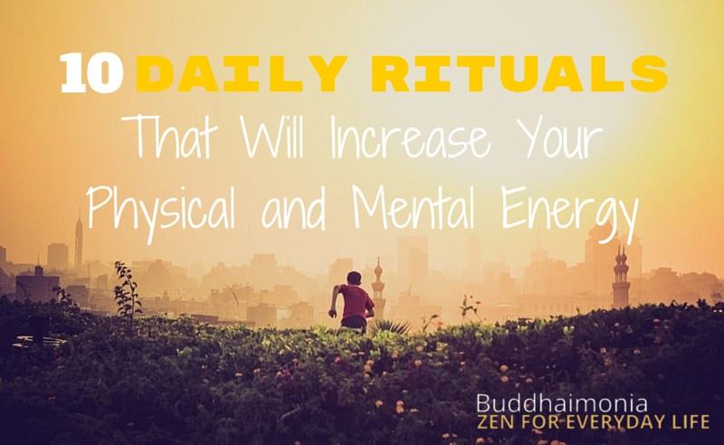 10 Daily Rituals That Will Increase Your Physical and Mental Energy via Buddhaimonia, Zen for Everyday Life