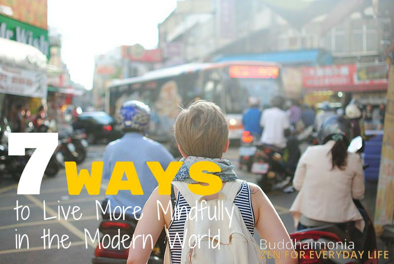7 Ways to Live More Mindfully in the Modern World via Buddhaimonia