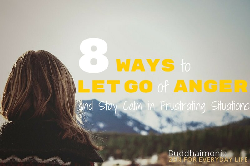 8 Ways to Let Go of Anger and Stay Calm in Frustrating Situations via Buddhaimonia