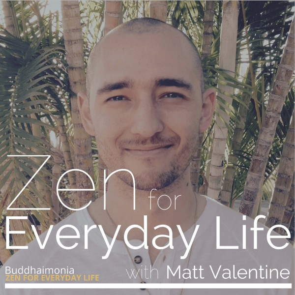 Zen for Everyday Life - The Buddhaimonia Podcast - by Matt Valentine