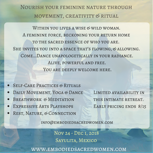 This week, we come together to experience & integrate the feminine into our bodies. We gather to reflect to each other a new way of relating & moving through the world. A feminine way of being that allows you to feel valued, seen, safe, loved, connected to pleasure & free to express yourself fully!  Through movement practices, creative expression, guided meditative & shamanic journeys, & personal and group ritual, you reach the spaces within that have been locked away. Spaces you haven't felt safe to explore or share with the world. Within these spaces, your deepest gifts are hiding.  And a truly powerful and alive woman is ready to emerge.  8 days/7-night stay with cabana accommodations at  Haramara Retreat Center   3 nourishing, organic, locally grown meals a day – vegan options, along with GF available  Self-care practices & rituals  Daily movement, yoga & dance  Breathwork & meditation  Sacred creative playshops  Group support & connection  1-hour long massage or 1-hour ayurvedic facial  Nourishing time in Nature  Infinity pool & private beach access  Free time to explore Sayulita  Closing night bonfire  Airport shuttle to/from Puerto Vallarta airport (PVR)    What makes this retreat unique is the continued support post-retreat with 1:1 and online group circle!    A lot of positive change can occur rapidly in Retreat settings. Growth, insights, and lifestyle changes, including eating healthy, consistent movement practices and self care, proper rest, spending time in nature, connecting vulnerably and authentically with others.  And then its time to go back home…which can be heart wrenching, especially when so many beautiful friendships are forged in these intimate settings. And thats it often people never see each other again!  Well we are changing that! Included in this retreat, is an integration 4 week long virtual retreat!  For 4 weeks, we will all gather weekly (virtually) to connect with the sisters we came so close to know, to continue the conversations, rituals, and checks ins.  A private facebook group and WhatsApp chat will be created so that you always have a place to turn to, share, and support one another.   Integration post-retreat, is the hardest and also the most important aspect for lasting impact.   Integrating alone is much more difficult than with your sisters! These weekly circles will be time to integrate, reflect, share, vent, laugh, cry, seek advice and support;   Also included is a post retreat 1:1 with me.  In this 60-90 min 1:1 session, you will have the opportunity to address whatever is still needing to facilitate integration and continued growth and support.   For more information about this retreat  click here