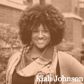 Kiah Johnson is a Master's student at Teachers College, Columbia University and is studying developmental psychology with a focus in children's media. In addition to her current studies, she holds a B.A. in English and Political Science from Tulane University and a M.Ed. in Elementary Education from Delta State University. Before coming to New York, Kiah lived in Atlanta, Georgia; New Orleans, Louisiana; Clarksdale, Mississippi; Accra, Ghana; and Washington, DC, and has used her skills as an educator and professional development coach to make a unique contribution to each setting. Kiah's areas of expertise include curriculum development, data analysis, unit and lesson planning, literacy strategies, classroom culture, character development, differentiation, and culturally-relevant pedagogy.