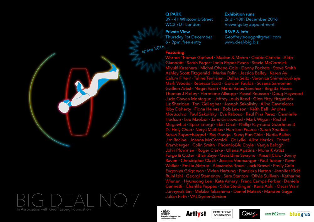 BIG DEAL No7  SPACE 2016  Location: Q – PARK 39 – 41 Whitcomb Street, London WC2 7DT Leicester Square / Piccadilly Circus  Private View Thursday 1st December 2016 6 – 9 PM  Exhibition open 2nd – 10th December 2016  A spectacular multimedia group exhibition is set to open in a multi-storey underground car park situated in the heart of Soho's, West End over the period of 10 days.  Sponsored by the Geoff Leong Foundation, it's an amalgamation of imaginary ideas and processes related and created as a response to the genre of Science Fiction, this exhibition will feature works in the media of sculpture, photography, painting, film, video and audio installations by some 100 international artists and guest students from RCA.  Read more  here  and official site at  http://www.deal-big.biz   Participating artists @ SPACE 2016 <> Warren Thomas Garland <> Alice Herrick <> Colin Smith Dallas Seitz <> Maslen & Mehra <> Ibby Doherty <> Jim Racine Stacie McCormick <> Cedric Christie <> Jessica Voorsanger Vanya Balogh <> Gordon Faulds <> Roger Clarke <> Karen Ay Steve Smith <> Phoenix-Blu Coyle <> Mario Varas Sanchez Veronica Shimanovskaya <> Julian Firth <> Danny Pockets Tomaz Kramberger <> Aldo Giannotti <> VALISextonSystems Eva Raboso <> Pascal Rousson <> Sarah Pager <> Keith Ball India Roper-Evans <> Miyuki Kasahara <> Michal Ohana-Cole Ashley Scott Fitzgerald <> Marisa Polin <> Taline Temizian Jessica Bailey <> Calum F Kerr <> Jude Cowan Montague Doug Haywood <> Mandee Gage <> Hermione Allsopp Birgitta Hosea <> Geraldine Swayne <> Susana Sanroman Mark Woods <> Gzillion Artist <> Ekin Onat <> Rebecca Scott Phillip Raymond Goodman & DJ Holy Chao <> Liz Sheridan Spizz Energi <> Rachel Megawhat <> Susan Supercharged Sarah Sparkes <> Mark Wigan <> Bob Lawson <> Ot Lylie Fiona Haines <> Lee Maelzer <> Paul Sakoilsky <> Keith Ball Andrea Morucchio <> Toni Gallagher <> Jeffrey Louis-Reed Raul Pina Perez <> Alina Gavrielatos <> Joseph Sakoilsky Negin Vaziri <> Thomas J Ridley <> Christopher Clack Glen Fitzy Fitzpatrick <> Toni Gallagher <> Dannielle Hodson Jane Grisewood <> Harrrison Pearce <> Joanna McCormick Nadia Ballan <> Sung Eun Chin <> Ray Gange <> Blair Zaye Uliana Apatina <> Kevin Walker <> Jonny Raven <> Mona K John Plowman <> Ansell Cizic <> Julian Firth <> Paul Tucker Forge & Cutter <> Special Guests from Royal College Of Art Curated by Kevin Walker @ Information/ Experience/ Design Managed by Helga Schmidt and Charlotte Jarvis Alexandra Bousi <> Emilie Alstrup <> Jack Brown Emily Cole <> Evgeniya Grigoryan <> Vivian Hartung Franziska Hatton <> Jennifer Kidd <> Georgi Stamenov Ruini Ishi <> Sara Stanton <> Olivia Sullivan <> Kate Amery Katharina Wienen <> Hyunsong Lee <> Franc Camps-Ferber Daniele Gannetti <> Charikla Papas <> Silke Steidinger Kana Aoki <> Oscar Warr <> Junhyeok Sin <> Daniel Matzak Makiko Takashima.