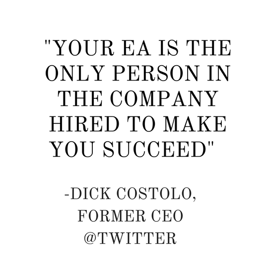 YOUR EA IS THE ONLY PERSON IN THE COMPANY HIRED TO MAKE YOU SUCCEED- - DICK COSTOLO, FORMER CEO @TWITTER (3).png