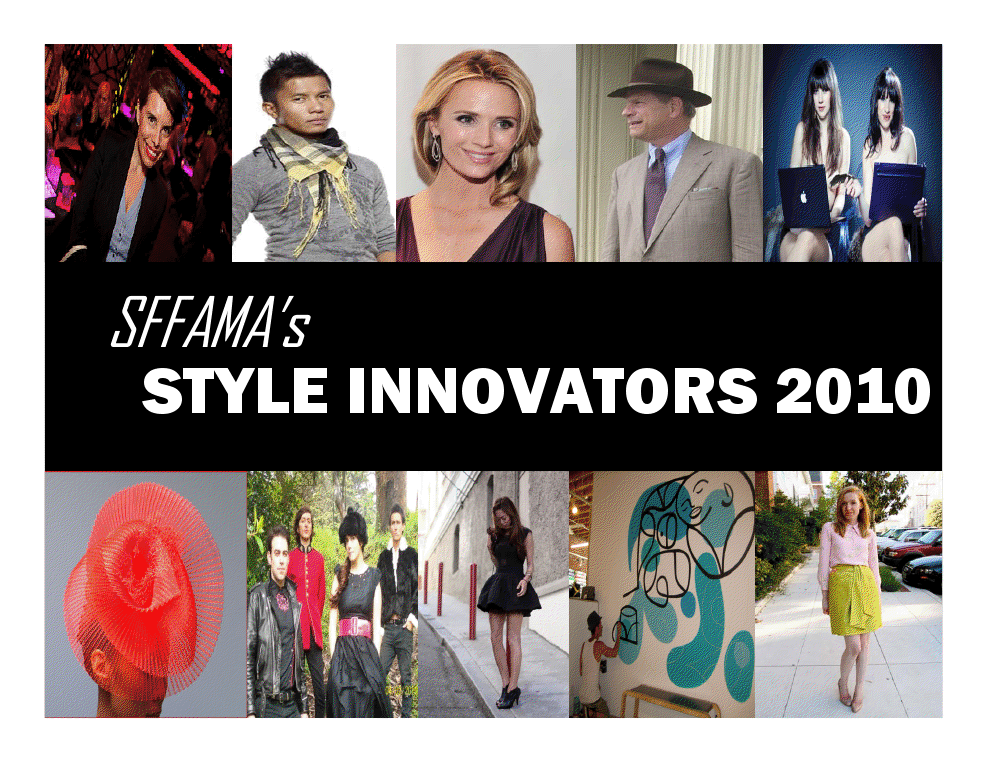 SFFAMA's STYLE INNOVATORS 2010. 'San Francisco's Style Innovators' is SFFAMA's annual 'IT' list. Each year, SFFAMA compiles their own list of who mattered in the the local arts and fashion industry. The 'STYLE INNOVATORS' list is published every New Year's day of each year. Categories change each year based on what SFFAMA deems relevant, innovative and fresh.  ~ Join SFFAMA. Join the conversation @ FACEBOOK