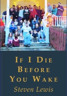 "- Steve Lewis's If I Die Before You Wake starts with the terror of realizing one will die and ends in gratitude and the realization ""it never stops until you've had enough."" Lewis's poems are filled with love including child-love, wife-love, friend-love, life-love, and love of place. Lewis knows and uses the power of names: Pamlico Sound, Barrier Island, Rodanthe. These are atmospheric poems, where there are ""willets skittering at the edge of the surf,"" and ""dunes are hurricane-flattened."" Lewis creates still lifes with empty beach chairs, surf boards, water jugs, and towels covered with sand. Life-like, these poems braid beauty, love and loss: the death of parents, friends, and students. Throughout the book, Lewis's poems spark with with energetic sounds, meaning-drenched imagery, and Gertrude Stein-like repetitions that trance, pleasure, and give meaning-- ""all the way home all the way home and all the way home/ all the snowy way home for all that snowy way home until I am all/ the way home.""Susan Firer, The Transit of VenusIn If I Die Before You Wake: Meditations and Intimations On Mortality, Steve Lewis writes with compassion and searing honesty about the inevitable movement through life and to death. This a tender, bittersweet song to family, to all the people that we love and lose, to the people who will remain behind after we die. It follows a spiritual journey in search of meaning and is imbued with the hope that these poems will speak for him when he can no longer speak for himself. What a powerful moving book this is!Maria Gillan, What Blooms in WinterIn this thoughtful collection, Steve Lewis handles death—from the killing of a yard snake to the passing of close friends—with passion, grace, and, at times, humor. He puts it in perspective as a part of life, although he sometimes rails against that morbid reality, too. I came away from this meditation on death with a deeper appreciation for the tenuous gift of life.Lawrence Kessenich, Cinnamon GirlSteven Lewis's new book of poems, If I Die Before You Wake, offers a legacy of narratives, often lyrical, that celebrate moments in time, the landmarks of multiple generations. Here is the hard-won wisdom of mentor, father, grandfather, and husband that engages place, environment, and all-too-human relationships in equal measure with the human heart. But the specter of our universal ending resides in witness within most of these poems as ""some common/sadness"" always in the background, for the poet ""a talisman of where he's going""—indeed, where we're all going. Yehuda Amichai once said ""every poem is a lament,"" and that couldn't be a better blurb for this book. A thoughtful, moving, and warm read, indeed.Gregg Weatherby, Approaching Home"