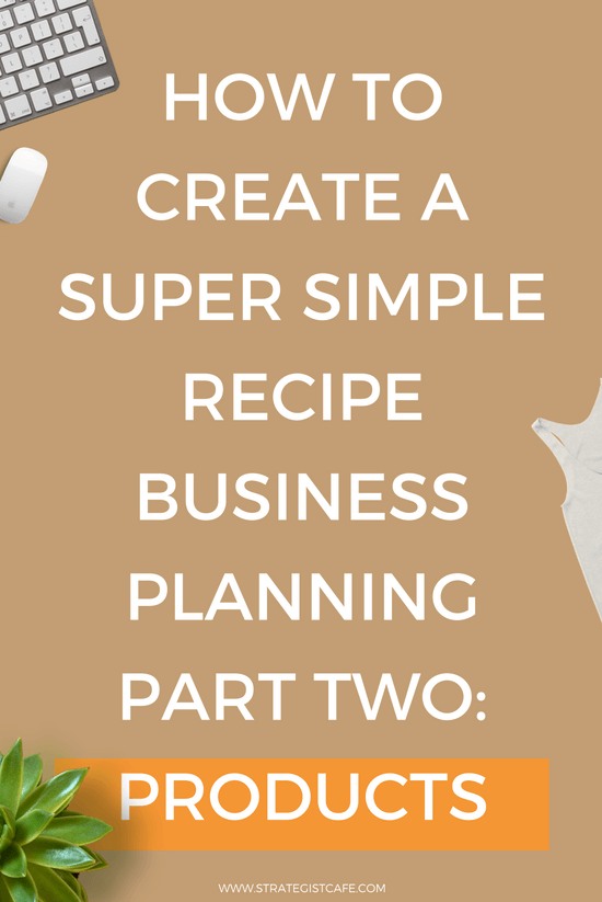 How to Create a Super Simple Recipe for Business Planning Part Two - Products