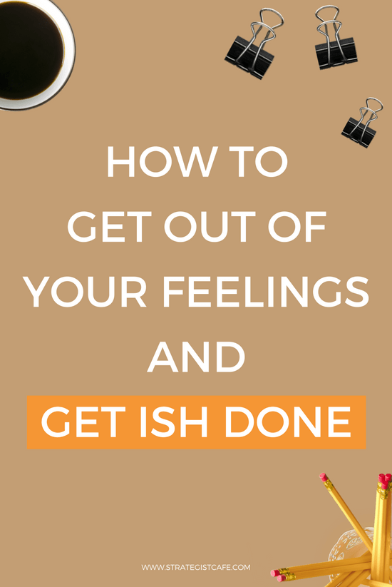 How To Get Out Of Your Feelings And Get Ish Done
