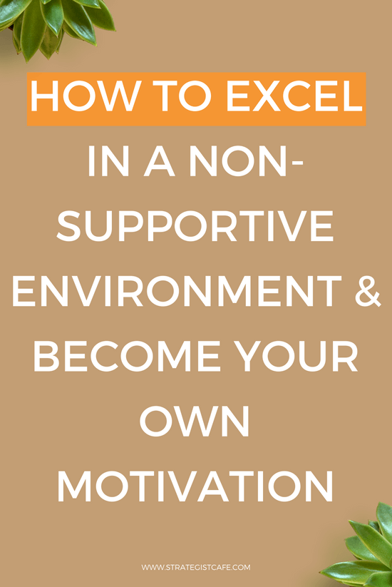How to Excel In A Non-Supportive Environment & Become Your Own Motivation