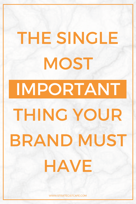 The Single Most Important Thing Your Brand Must Have
