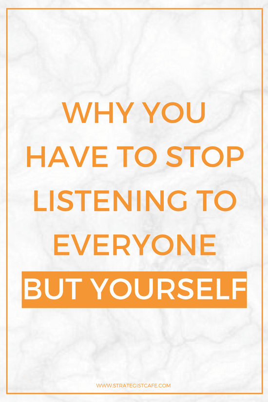 Why You Have To Stop Listening To Everyone But Yourself