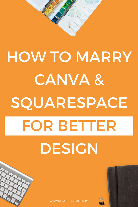 How to Marry Canva & Squarespace For Better Design