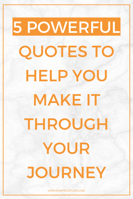 5 Powerful Quotes to Help You Make It Through Your Journey - Strategist Cafe (1).png