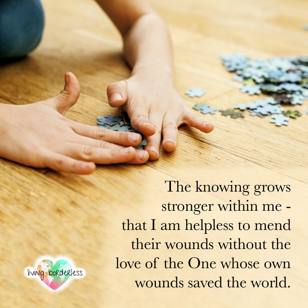 I am helpless to mend their wounds without the love of the One whose own wounds saved the world..jpg