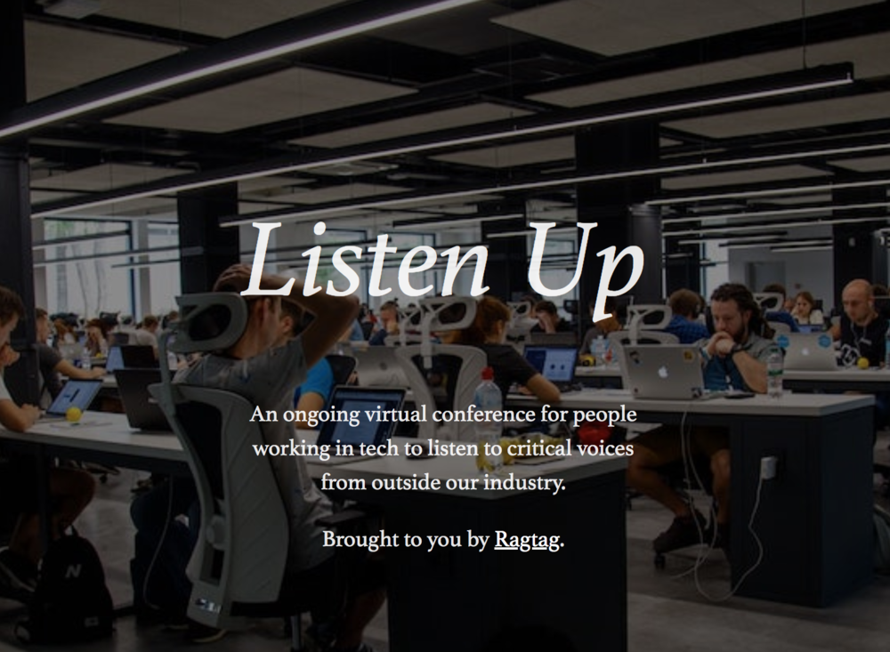 Listen Up Speaker Series   An ongoing virtual conference for people working in tech to listen to critical voices from outside our industry.