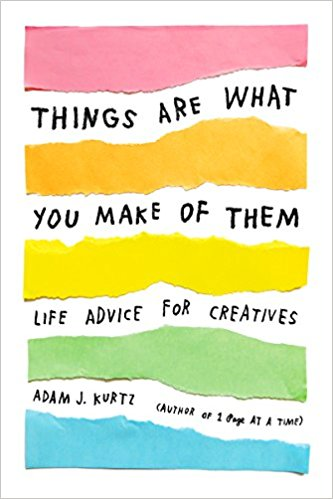 Things are What You Make of Them: life advice for creatives; Adam J. Kurtz   October 3  Picture/coffee table book-cute blurbs of motivation and advice  I think Adam is clever and talented and I love his colab with  Fishs Eddy . This book has has all kinds of Instagram hype from people like Ashley C. Ford and  Tegan and Sarah .