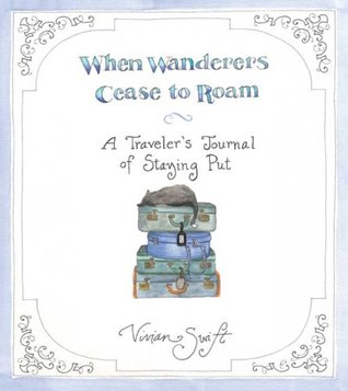 When Wanderers Cease to Roam: A Traveler's Journal of Staying Put  by Vivian Swift cover