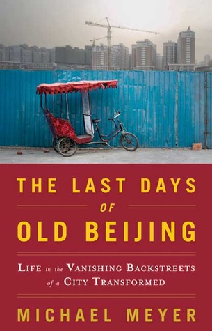 The Last Days of Old Beijing: Life in the Vanishing Backstreets of a City Transformed by Michael Meyer cover