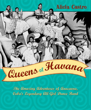 Queens of Havana: The Amazing Adventures of Anacaona, Cuba's Legendary All-Girl Dance Band by Alicia Castro and Ingrid Kummels cover