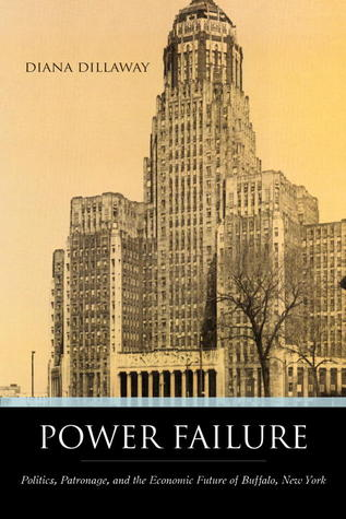 Power Failure: Politics, Patronage, and the Economic Future of Buffalo, New York by Diana Dillaway cover