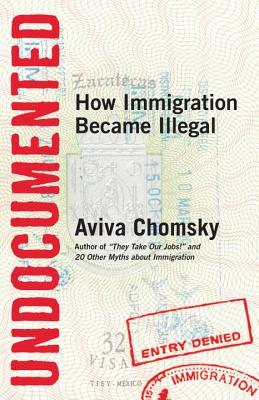 Undocumented: How Immigration Became Illegal by Aviva Chomsky cover