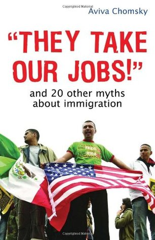 They Take Our Jobs!: And 20 Other Myths about Immigration by Aviva Chomsky cover