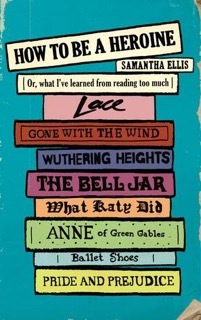 How to Be a Heroine: Or, What I've Learned from Reading Too Much by Samantha Ellis  cover