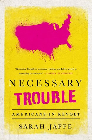 Necessary Trouble: Americans In Revolt by Sarah Jaffe