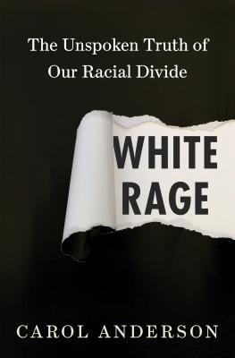 White Rage: The Unspoken Truth of Our Racial Divide by Carol Anderson