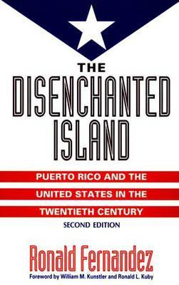The Disenchanted Island: Puerto Rico and the United States in the Twentieth Century by Ronald Fernandez
