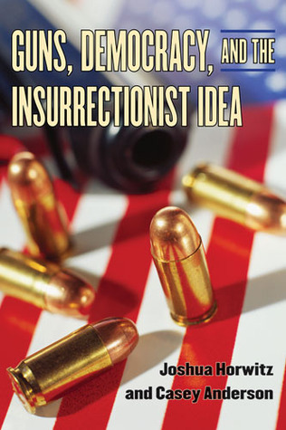 Guns, Democracy, and the Insurrectionist Idea by Joshua Horwitz, Casey Anderson