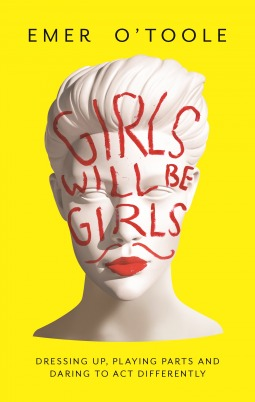 Girls Will Be Girls: Dressing Up, Playing Parts and Daring to Act Differently by Emer O'Toole