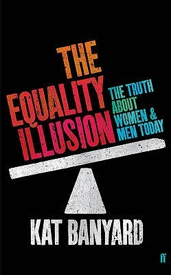 The Equality Illusion: The Truth About Women And Men Today by Kat Banyard