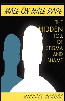 Male on Male Rape: The Hidden Toll of Stigma and Shame by Michael Scarce