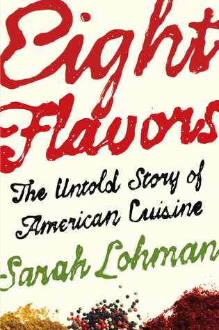 Eight Flavors: The Untold Story of American Cuisineby Sarah Lohman