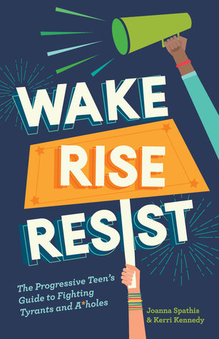 Wake, Rise, Resist: The Progressive Teen's Guide to Fighting Tyrants and A*holesbyJoanna SpathisandKerri Kennedy