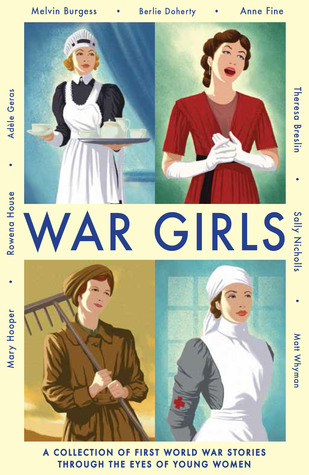 War Girls by Adèle Geras, Theresa Breslin, Matt Whyman, Mary Hooper, Rowena House, Melvin Burgess, Berlie Doherty, Anne Fine, Sally Nicholls