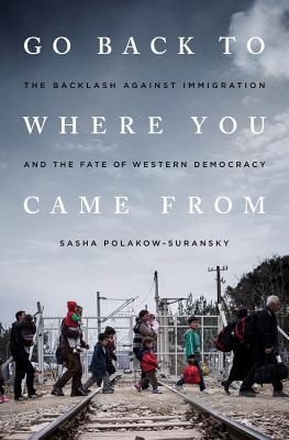 Go Back to Where You Came From: The Backlash Against Immigration and the Fate of Western Democracy by Sasha Polakow-Suransky