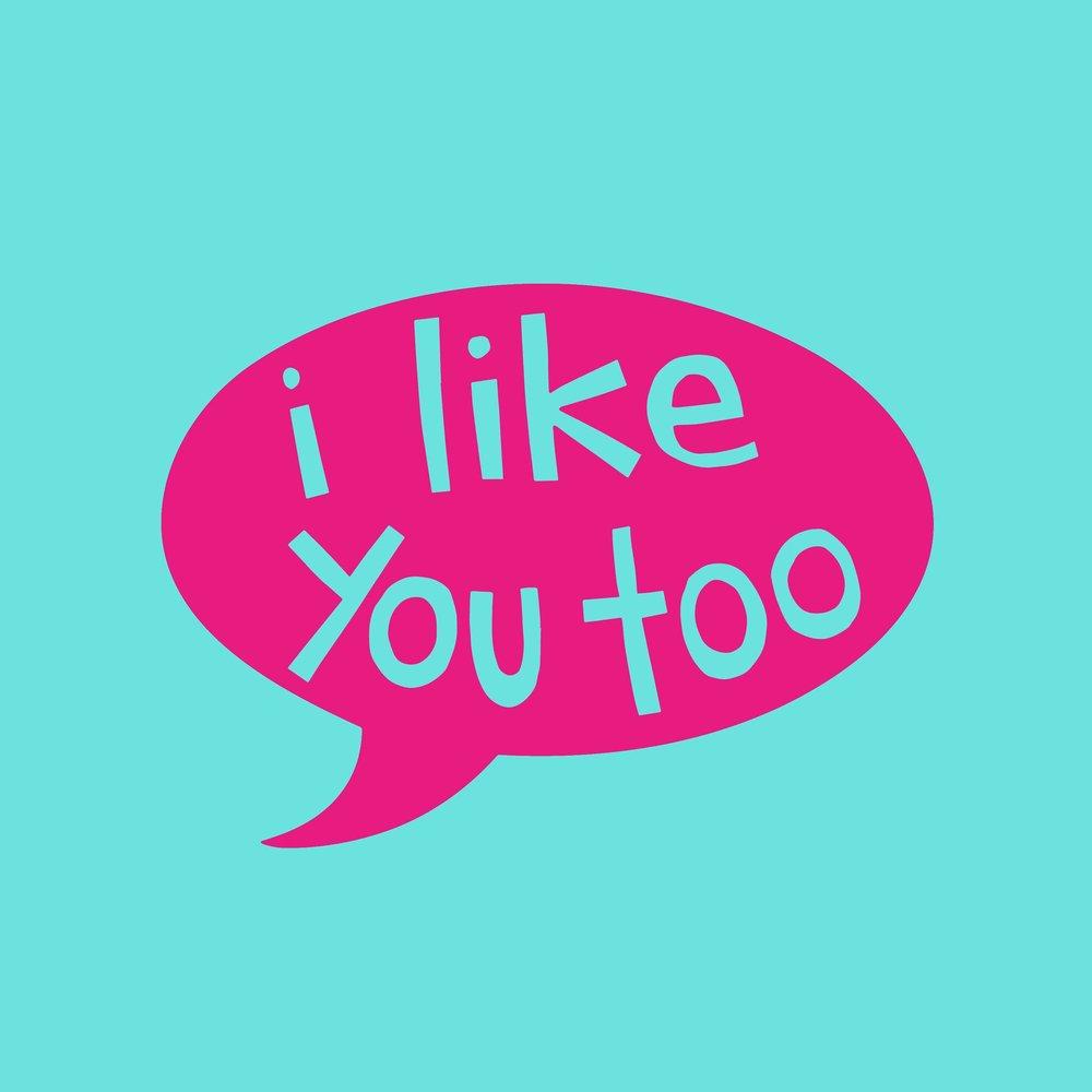 I like you too