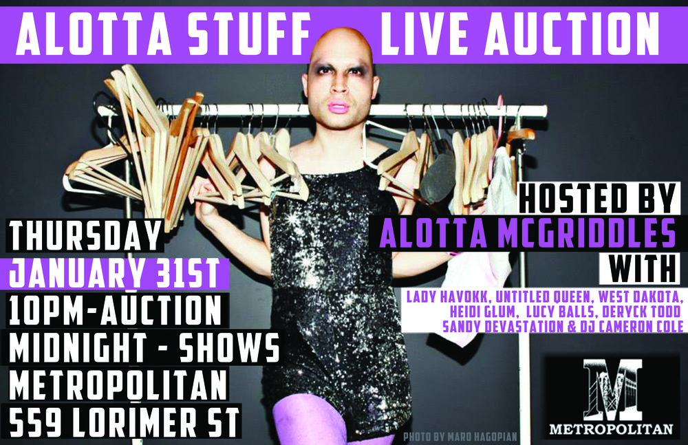 Alotta Stuff Auction - POP UP EVENT Alotta Stuff Auction is the longest running event in Brooklyn, featuring live models, and starting bids of only $1. All items are straight out of Thorgy Thor and Alotta McGriddle's closet. Models Lady Havokk, Untitled Queen and West Dakota work the runway. NOT TO BE MISSED! Visit the Alotta Stuff website below for all the T