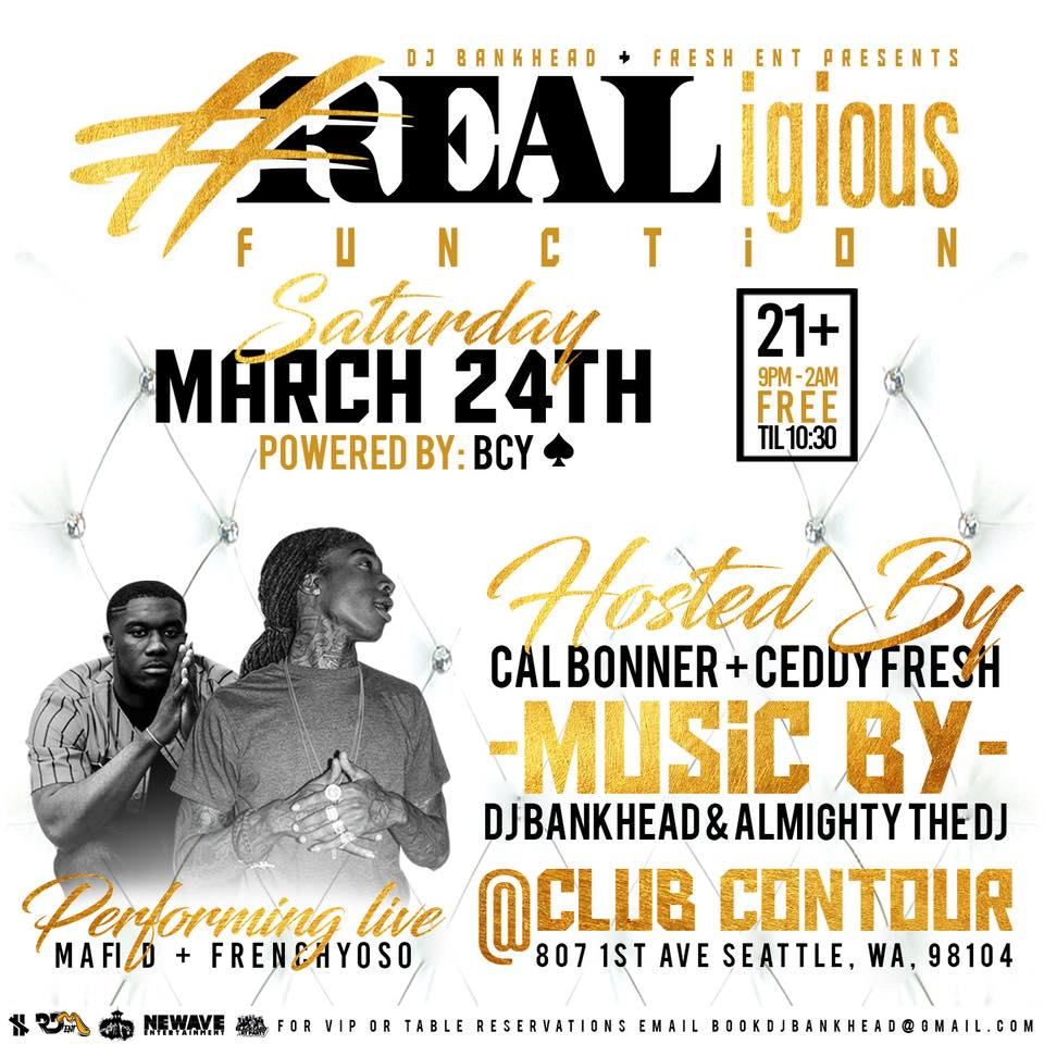 DJ Bankhead + Fresh Ent Presents...   #REALigious  Function   This is another Quality Event brought to you By New Wave Ent   Saturday March 24  Doors Open @ 9pm  Club Contour  807 1st Ave Seattle, WA 98104  EVERYONE FREE UNTIL 10:30pm  This Event is a 21+ Event Must Have Proper ID  Music Provided By  DJ Bankhead & Almighty The DJ Powered By: BCY ♠️ Hosted By: Cal Bonner & Ceddy Fresh   Live Performance By: Mafi D & FrenchyOSO For VIP Booking Email BookDJBankhead@Gmail.com  NeWave206@Yahoo.Com   This Is An Event You Dont Want To Miss!!