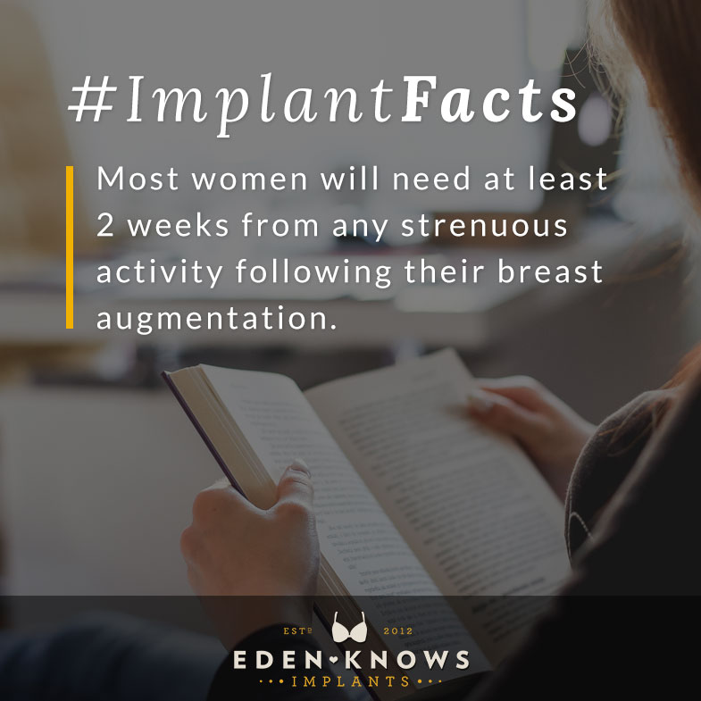Most women will need at least 2 weeks from any strenuous activity following their breast augmentation.