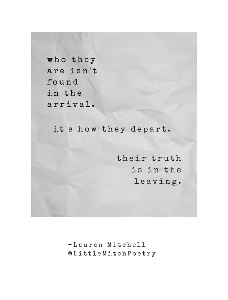 who they are  isn't found  in the arrival.    it's how they depart.  their truth  is in  the leaving.