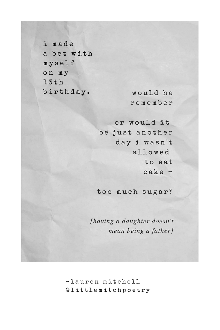 i made  a bet with   myself  on my 13th   birthday.      would he   remember     or would it   be just another   day i wasn't   allowed  to eat   cake -   too much sugar?       -having a daughter doesn't mean being a father.