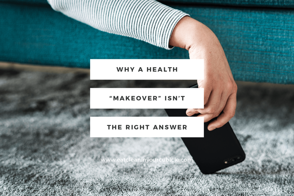 Why a health makeover isn't always the right answer. Why you shouldn't drastically overhaul your entire lifestyle and what to do to make sustainable changes instead.
