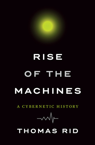 Rise of the Machines: A Cybernetic History by Thomas Rid