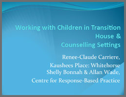 Working with Children in Transition House and Counseling Settings  Renee-Claude Carriere, Kaishees Place: Whitehorse Shelly Bonnah & Allan Wade, Centre for Response-Based Practice