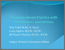 Response-Based Practice with Perpetrators and Victims  Gillian Weaver-Dunlop & Cindy Ogden, Calgary Women's Emergency Shelter